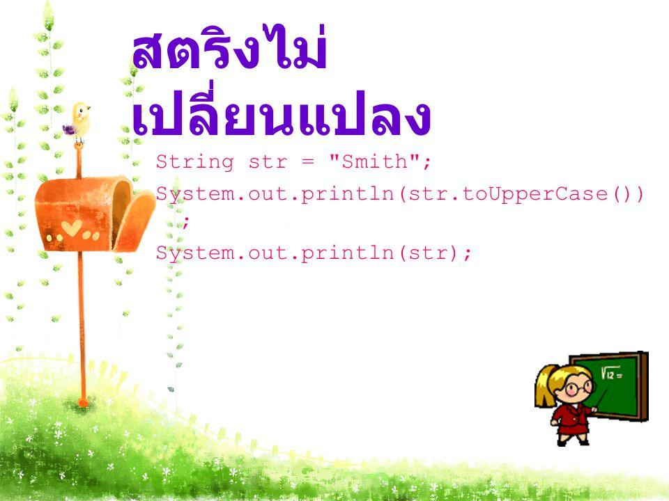สตริงไม่ เปลี่ยนแปลง String str = Smith ; System.out.println(str.toUpperCase()) ; System.out.println(str);