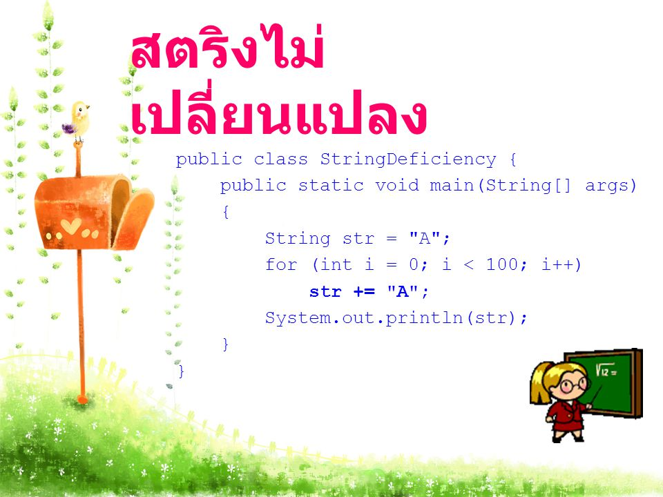 สตริงไม่ เปลี่ยนแปลง public class StringDeficiency { public static void main(String[] args) { String str = A ; for (int i = 0; i < 100; i++) str += A ; System.out.println(str); }