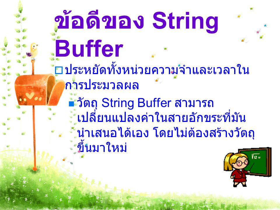 ข้อดีของ String Buffer  ประหยัดทั้งหน่วยความจำและเวลาใน การประมวลผล วัตถุ String Buffer สามารถ เปลี่ยนแปลงค่าในสายอักขระที่มัน นำเสนอได้เอง โดยไม่ต้อ