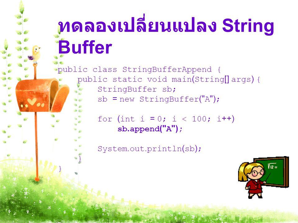 ทดลองเปลี่ยนแปลง String Buffer public class StringBufferAppend { public static void main(String[] args) { StringBuffer sb; sb = new StringBuffer( A ); for (int i = 0; i < 100; i++) sb.append( A ); System.out.println(sb); }