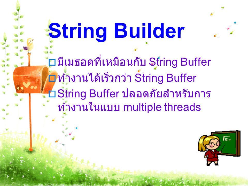 String Builder  มีเมธอดที่เหมือนกับ String Buffer  ทำงานได้เร็วกว่า String Buffer  String Buffer ปลอดภัยสำหรับการ ทำงานในแบบ multiple threads