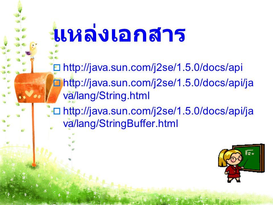 แหล่งเอกสาร  http://java.sun.com/j2se/1.5.0/docs/api  http://java.sun.com/j2se/1.5.0/docs/api/ja va/lang/String.html  http://java.sun.com/j2se/1.5.0/docs/api/ja va/lang/StringBuffer.html