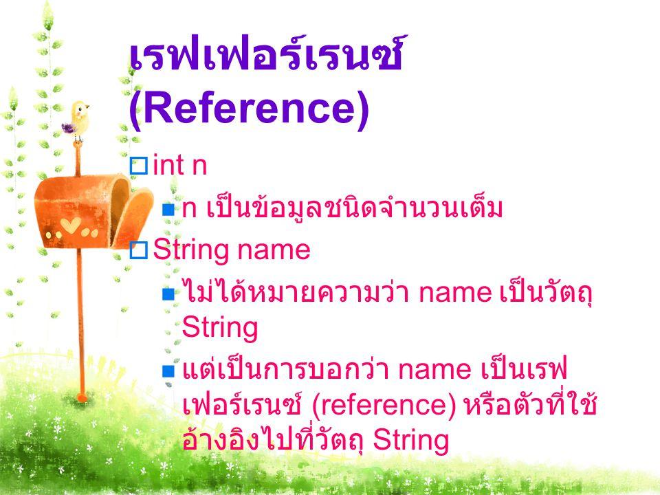 เรฟเฟอร์เรนซ์ (Reference)  int n n เป็นข้อมูลชนิดจำนวนเต็ม  String name ไม่ได้หมายความว่า name เป็นวัตถุ String แต่เป็นการบอกว่า name เป็นเรฟ เฟอร์เ