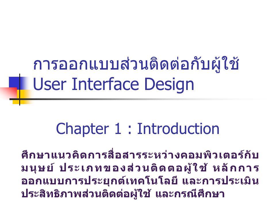 User Interface User Interface หมายถึง ส่วนติดต่อระหว่างผู้ใช้ กับระบบ เพื่อรองรับการนำข้อมูลหรือคำสั่งเข้าไปสู่ ระบบ ตลอดจนนำเสนอสารสนเทศกลับมายังผู้ใช้ การออกแบบ User Interface จะพิจารณา ประสิทธิภาพในการโต้ตอบระหว่างผู้ใช้กับระบบเป็น หลัก ซึ่งรูปแบบของการโต้ตอบมีหลายรูปแบบดังนี้ การโต้ตอบด้วยการพิมพ์คำสั่ง (Command Line Interaction) การโต้ตอบด้วยเมนูคำสั่ง (Menu Interaction) การโต้ตอบด้วยแบบฟอร์ม (Form Interaction) การโต้ตอบผ่านวัตถุ (Object-Based Interaction)