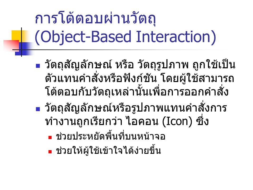 การโต้ตอบผ่านวัตถุ (Object-Based Interaction) วัตถุสัญลักษณ์ หรือ วัตถุรูปภาพ ถูกใช้เป็น ตัวแทนคำสั่งหรือฟังก์ชัน โดยผู้ใช้สามารถ โต้ตอบกับวัตถุเหล่าน