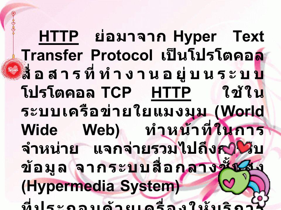 HTTP ย่อมาจาก Hyper Text Transfer Protocol เป็นโปรโตคอล สื่อสารที่ทำงานอยู่บนระบบ โปรโตคอล TCP HTTP ใช้ใน ระบบเครือข่ายใยแมงมุม (World Wide Web) ทำหน้