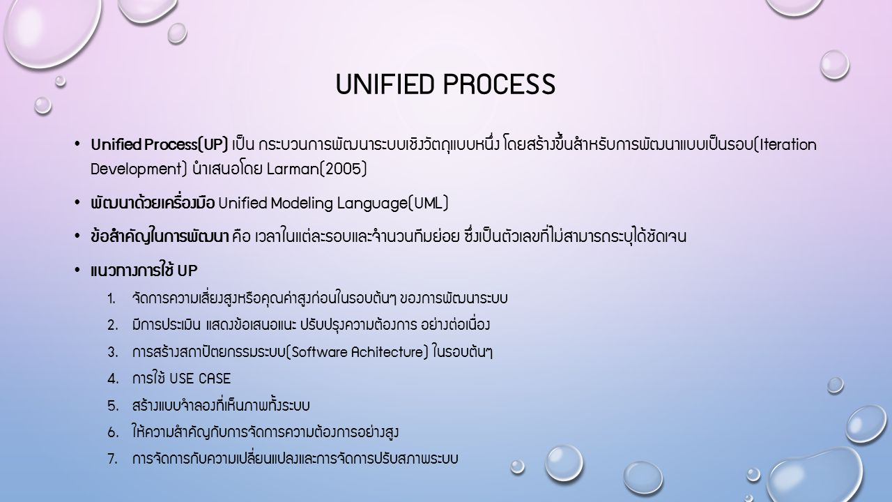 UNIFIED PROCESS Unified Process(UP) เป็น กระบวนการพัฒนาระบบเชิงวัตถุแบบหนึ่ง โดยสร้างขึ้นสำหรับการพัฒนาแบบเป็นรอบ(Iteration Development) นำเสนอโดย Larman(2005) พัฒนาด้วยเครื่องมือ Unified Modeling Language(UML) ข้อสำคัญในการพัฒนา คือ เวลาในแต่ละรอบและจำนวนทีมย่อย ซึ่งเป็นตัวเลขที่ไม่สามารถระบุได้ชัดเจน แนวทางการใช้ UP 1.