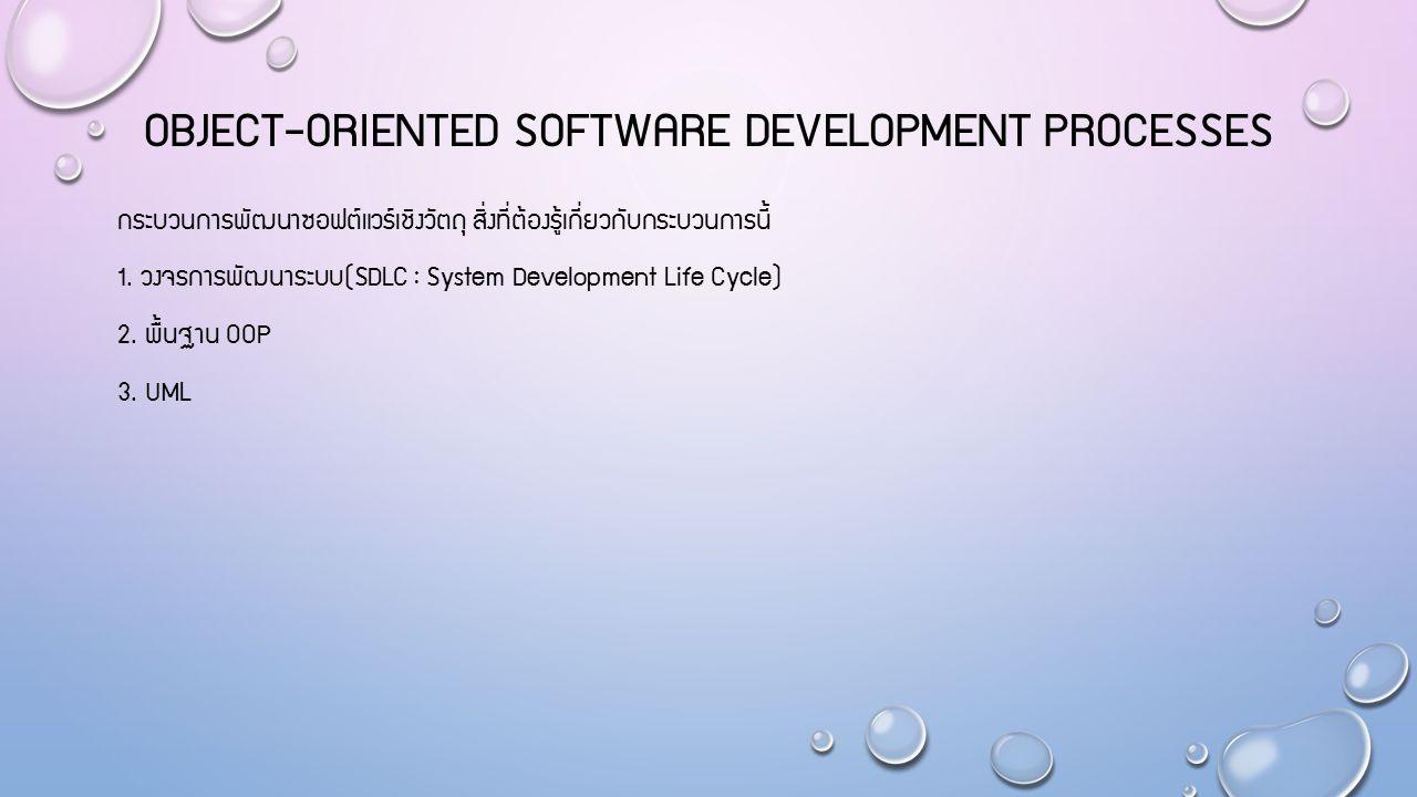 OBJECT-ORIENTED SOFTWARE DEVELOPMENT PROCESSES กระบวนการพัฒนาซอฟต์แวร์เชิงวัตถุ สิ่งที่ต้องรู้เกี่ยวกับกระบวนการนี้ 1. วงจรการพัฒนาระบบ(SDLC : System