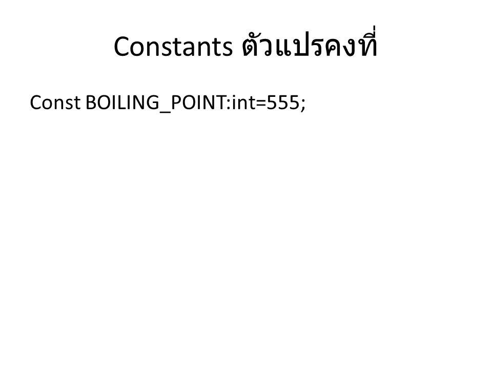Constants ตัวแปรคงที่ Const BOILING_POINT:int=555;