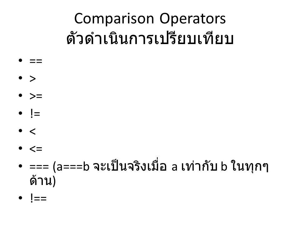 Comparison Operators ตัวดำเนินการเปรียบเทียบ == > >= != < <= === (a===b จะเป็นจริงเมื่อ a เท่ากับ b ในทุกๆ ด้าน ) !==