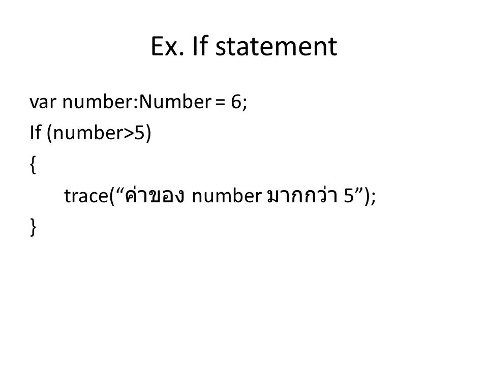 "Ex. If statement var number:Number = 6; If (number>5) { trace("" ค่าของ number มากกว่า 5""); }"