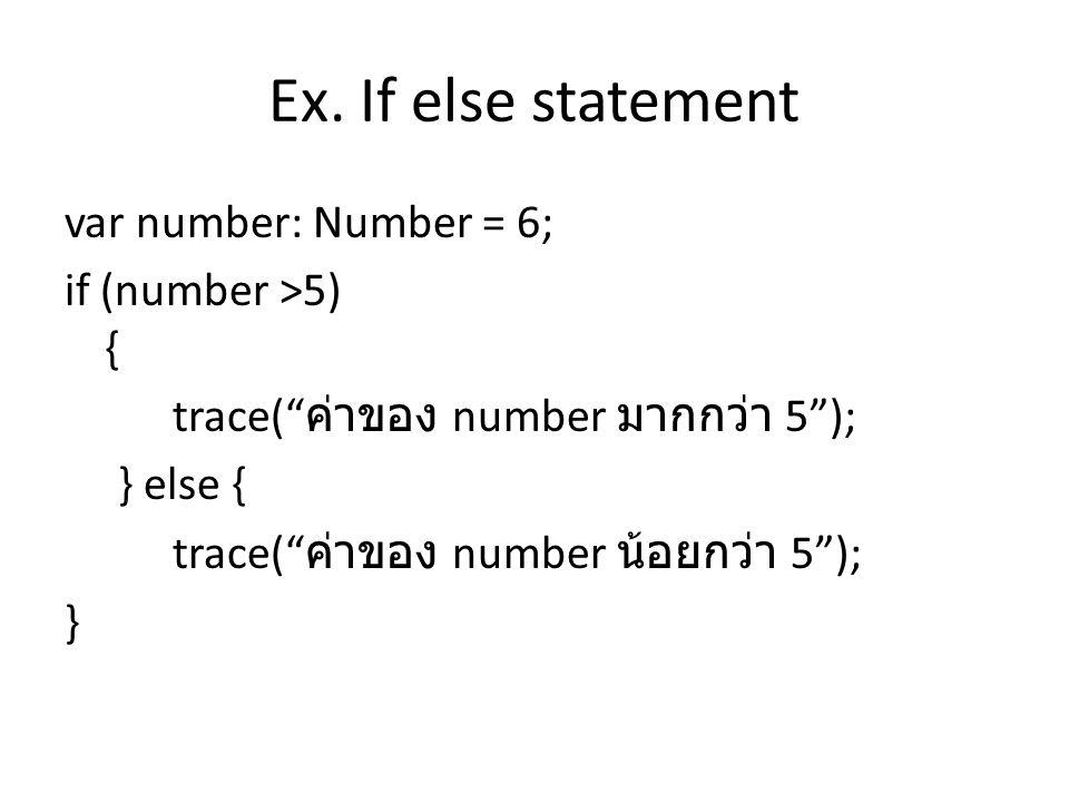 """Ex. If else statement var number: Number = 6; if (number >5) { trace("""" ค่าของ number มากกว่า 5""""); } else { trace("""" ค่าของ number น้อยกว่า 5""""); }"""