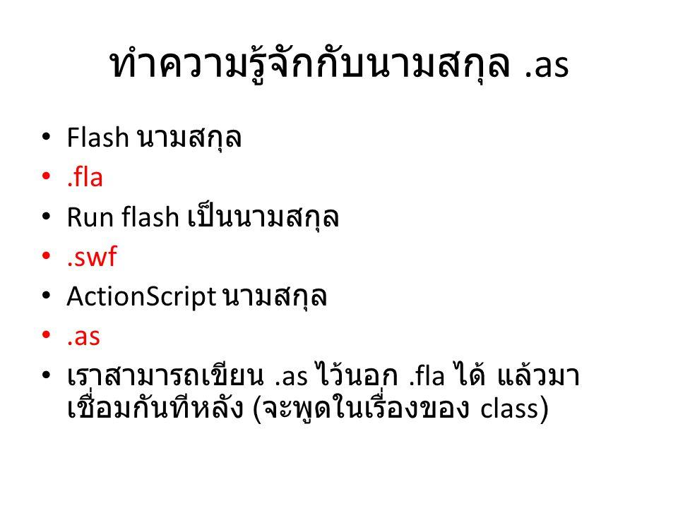 ทำความรู้จักกับนามสกุล.as Flash นามสกุล.fla Run flash เป็นนามสกุล.swf ActionScript นามสกุล.as เราสามารถเขียน.as ไว้นอก.fla ได้ แล้วมา เชื่อมกันทีหลัง