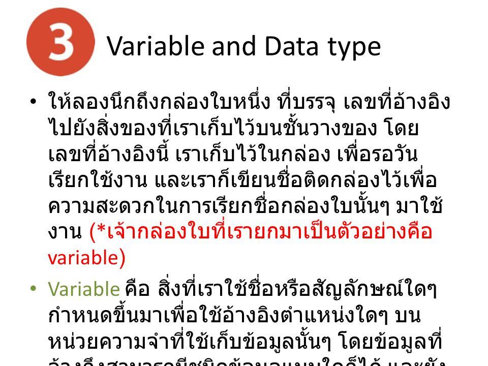 Variable and Data type ให้ลองนึกถึงกล่องใบหนึ่ง ที่บรรจุ เลขที่อ้างอิง ไปยังสิ่งของที่เราเก็บไว้บนชั้นวางของ โดย เลขที่อ้างอิงนี้ เราเก็บไว้ในกล่อง เพ