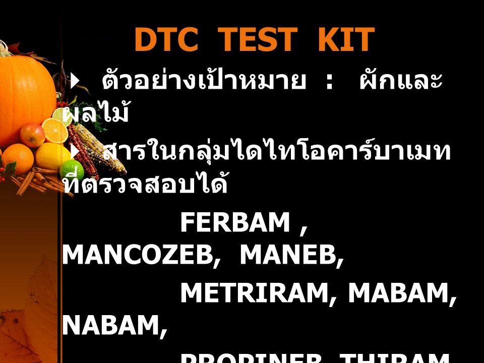DTC TEST KIT  ตัวอย่างเป้าหมาย : ผักและ ผลไม้  สารในกลุ่มไดไทโอคาร์บาเมท ที่ตรวจสอบได้ FERBAM, MANCOZEB, MANEB, METRIRAM, MABAM, NABAM, PROPINEB, TH