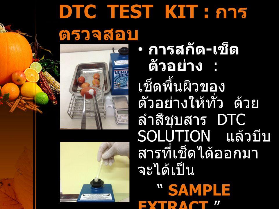 DTC TEST KIT : การตรวจสอบ การตรวจสอบ : ปฏิบัติ ตามตารางต่อไปนี้ การอ่านผล : เทียบสีกับ หลอด BLANK สีที่ปรากฏในหลอด ทดลอง ผลการ ตรวจ  หลอดตัวอย่างไม่เกิดสี ตรวจไม่ พบ  หลอดตัวอย่างเกิดสี ม่วงอ่อนๆ พบ ปลอดภัย  หลอดตัวอย่างเกิดสี ม่วงอย่างชัดเจน พบไม่ ปลอดภัย