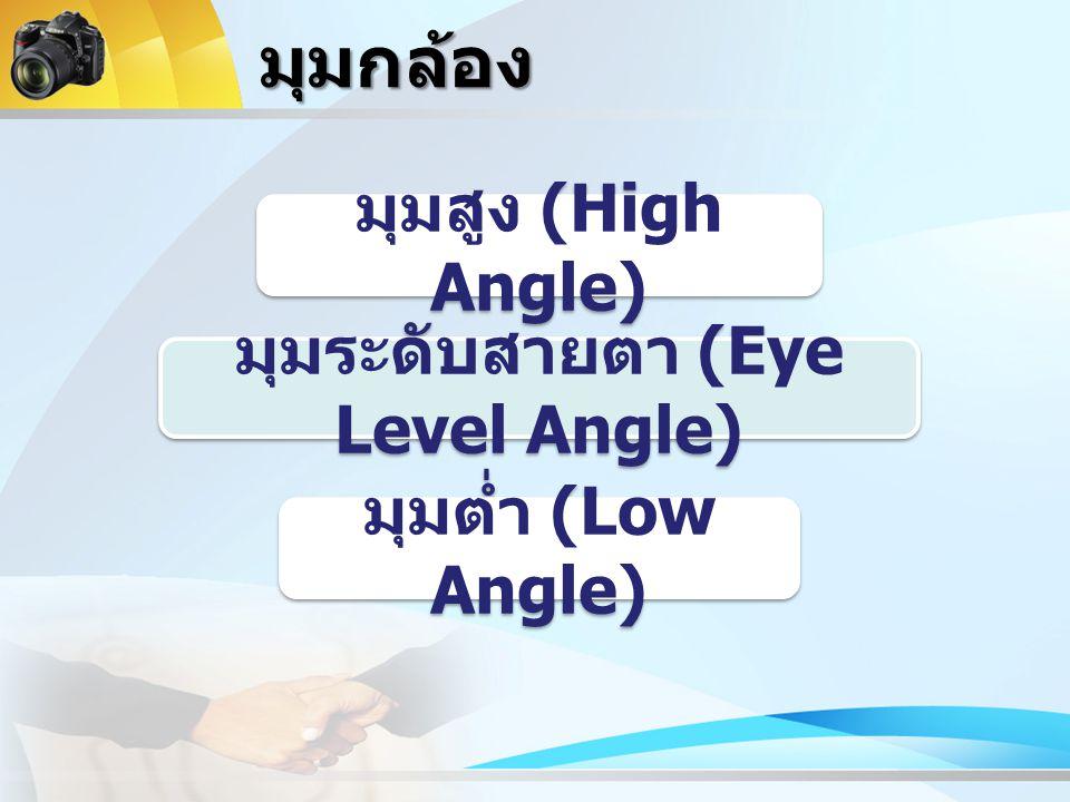 มุมกล้อง มุมสูง (High Angle) มุมระดับสายตา (Eye Level Angle) มุมต่ำ (Low Angle)
