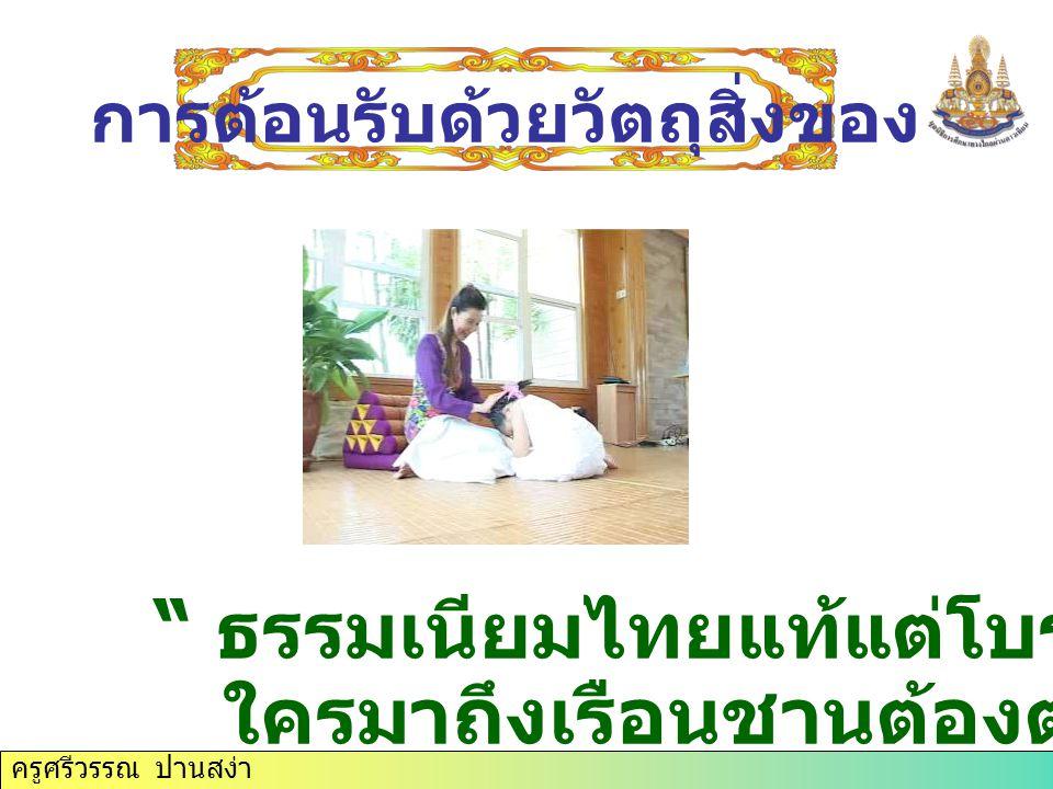 ครูศรีวรรณ ปานสง่า ธรรมเนียมไทยแท้แต่โบราณ ใครมาถึงเรือนชานต้องต้อนรับ การต้อนรับด้วยวัตถุสิ่งของ
