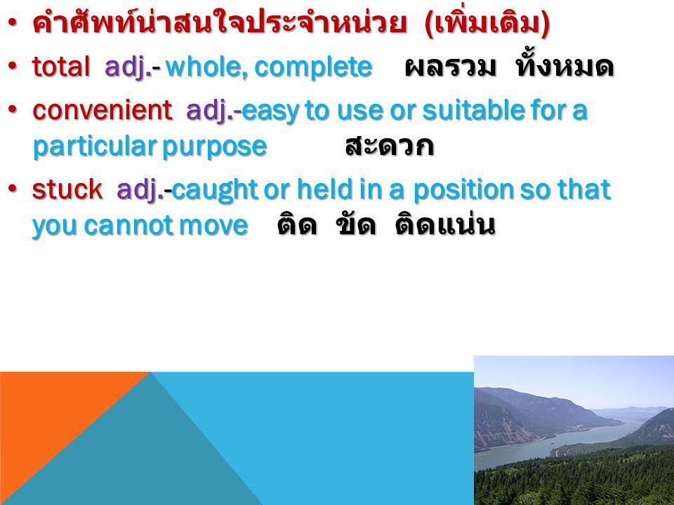 คำศัพท์น่าสนใจประจำหน่วย ( เพิ่มเติม ) คำศัพท์น่าสนใจประจำหน่วย ( เพิ่มเติม ) total adj.- whole, complete ผลรวม ทั้งหมด total adj.- whole, complete ผลรวม ทั้งหมด convenient adj.-easy to use or suitable for a particular purpose สะดวก convenient adj.-easy to use or suitable for a particular purpose สะดวก stuck adj.-caught or held in a position so that you cannot move ติด ขัด ติดแน่น stuck adj.-caught or held in a position so that you cannot move ติด ขัด ติดแน่น
