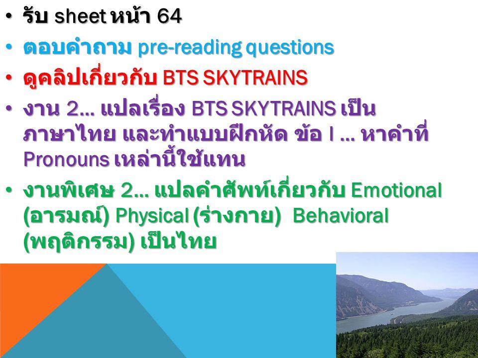 รับ sheet หน้า 64 รับ sheet หน้า 64 ตอบคำถาม pre-reading questions ตอบคำถาม pre-reading questions ดูคลิปเกี่ยวกับ BTS SKYTRAINS ดูคลิปเกี่ยวกับ BTS SKYTRAINS งาน 2… แปลเรื่อง BTS SKYTRAINS เป็น ภาษาไทย และทำแบบฝึกหัด ข้อ I … หาคำที่ Pronouns เหล่านี้ใช้แทน งาน 2… แปลเรื่อง BTS SKYTRAINS เป็น ภาษาไทย และทำแบบฝึกหัด ข้อ I … หาคำที่ Pronouns เหล่านี้ใช้แทน งานพิเศษ 2… แปลคำศัพท์เกี่ยวกับ Emotional ( อารมณ์ ) Physical ( ร่างกาย ) Behavioral ( พฤติกรรม ) เป็นไทย งานพิเศษ 2… แปลคำศัพท์เกี่ยวกับ Emotional ( อารมณ์ ) Physical ( ร่างกาย ) Behavioral ( พฤติกรรม ) เป็นไทย