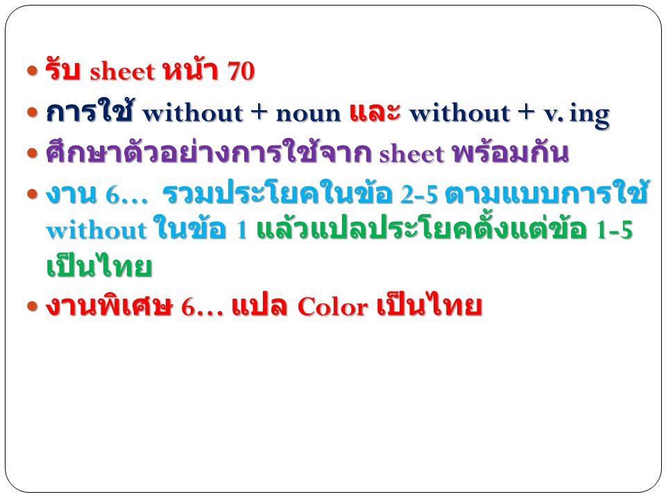 รับ sheet หน้า 70 รับ sheet หน้า 70 การใช้ without + noun และ without + v. ing การใช้ without + noun และ without + v. ing ศึกษาตัวอย่างการใช้จาก sheet
