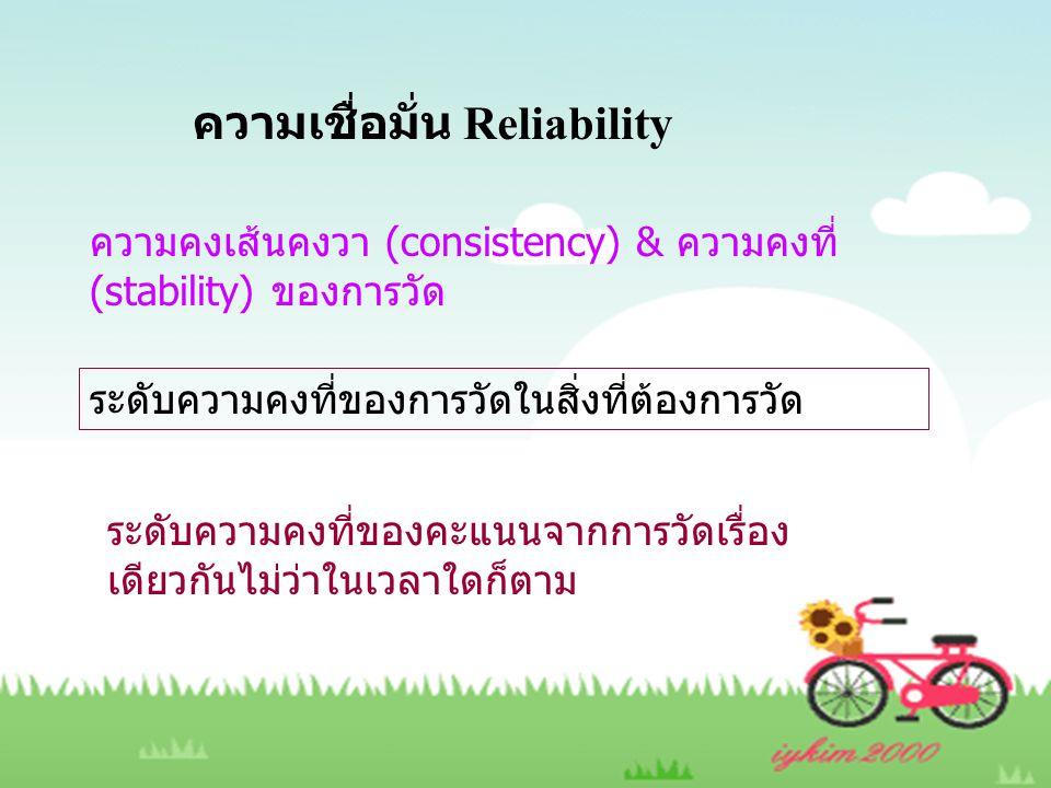 ความเชื่อมั่น Reliability ความคงเส้นคงวา (consistency) & ความคงที่ (stability) ของการวัด ระดับความคงที่ของการวัดในสิ่งที่ต้องการวัด ระดับความคงที่ของค
