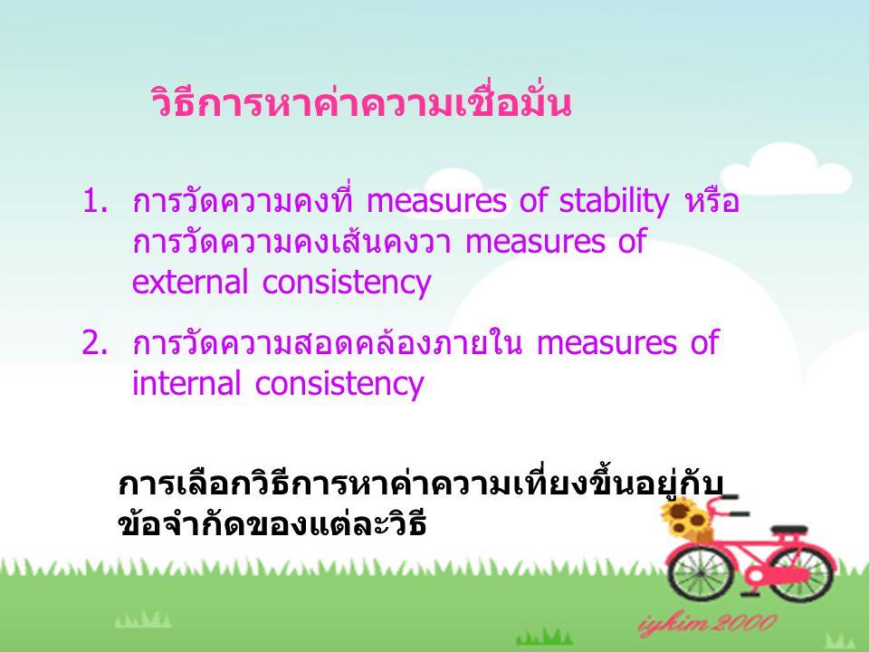 วิธีการหาค่าความเชื่อมั่น 1.การวัดความคงที่ measures of stability หรือ การวัดความคงเส้นคงวา measures of external consistency 2.การวัดความสอดคล้องภายใน measures of internal consistency การเลือกวิธีการหาค่าความเที่ยงขึ้นอยู่กับ ข้อจำกัดของแต่ละวิธี