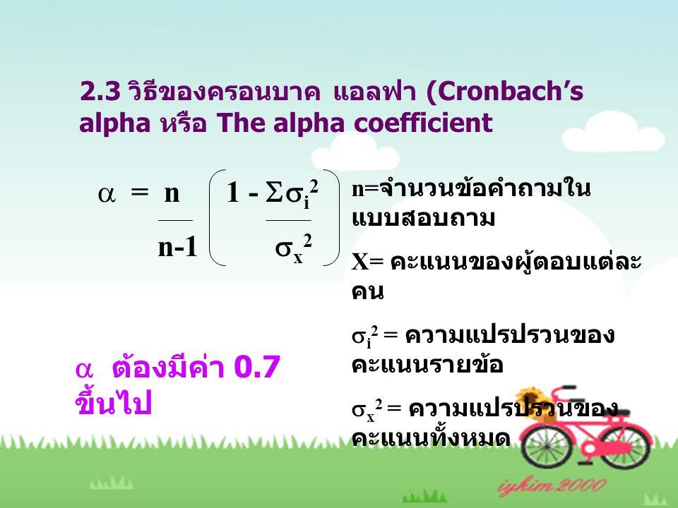 2.3 วิธีของครอนบาค แอลฟา (Cronbach's alpha หรือ The alpha coefficient  = n 1 -  i 2 n-1  x 2 n= จำนวนข้อคำถามใน แบบสอบถาม X= คะแนนของผู้ตอบแต่ละ คน  i 2 = ความแปรปรวนของ คะแนนรายข้อ  x 2 = ความแปรปรวนของ คะแนนทั้งหมด  ต้องมีค่า 0.7 ขึ้นไป