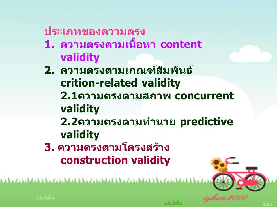 ประเภทของความตรง 1.ความตรงตามเนื้อหา content validity 2.ความตรงตามเกณฑ์สัมพันธ์ crition-related validity 2.1ความตรงตามสภาพ concurrent validity 2.2ความตรงตามทำนาย predictive validity 3.
