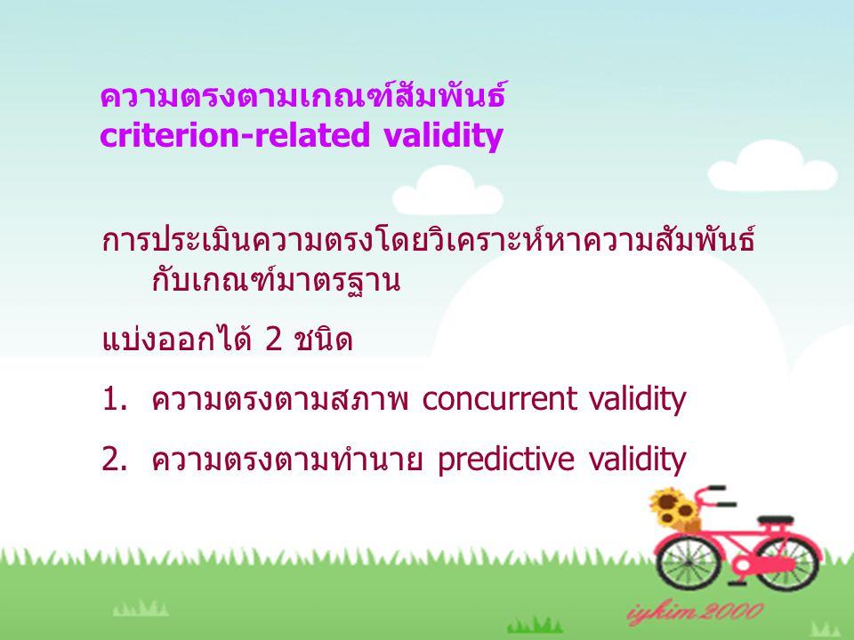 ความตรงตามเกณฑ์สัมพันธ์ criterion-related validity การประเมินความตรงโดยวิเคราะห์หาความสัมพันธ์ กับเกณฑ์มาตรฐาน แบ่งออกได้ 2 ชนิด 1.ความตรงตามสภาพ concurrent validity 2.ความตรงตามทำนาย predictive validity