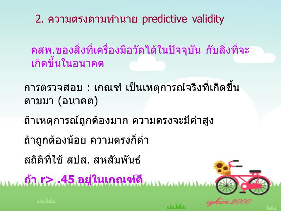 2. ความตรงตามทำนาย predictive validity คสพ.ของสิ่งที่เครื่องมือวัดได้ในปัจจุบัน กับสิ่งที่จะ เกิดขึ้นในอนาคต การตรวจสอบ : เกณฑ์ เป็นเหตุการณ์จริงที่เก