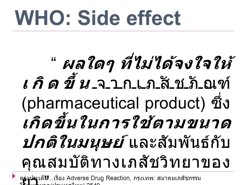 WHO: Side effect ผลใดๆ ที่ไม่ได้จงใจให้ เกิดขึ้นจากเภสัชภัณฑ์ (pharmaceutical product) ซึ่ง เกิดขึ้นในการใช้ตามขนาด ปกติในมนุษย์ และสัมพันธ์กับ คุณสมบัติทางเภสัชวิทยาของ ยา ตรงประเด็น...
