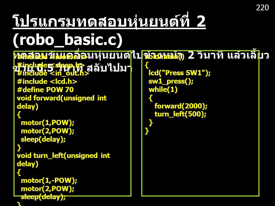โปรแกรมทดสอบหุ่นยนต์ที่ 2 (robo_basic.c) ทดสอบขับเคลื่อนหุ่นยนต์ไปข้างหน้า 2 วินาที แล้วเลี้ยว ซ้าย 0.5 วินาที สลับไปมา #include #define POW 70 void forward(unsigned int delay) { motor(1,POW); motor(2,POW); sleep(delay); } void turn_left(unsigned int delay) { motor(1,-POW); motor(2,POW); sleep(delay); } void main() { lcd( Press SW1 ); sw1_press(); while(1) { forward(2000); turn_left(500); } 220