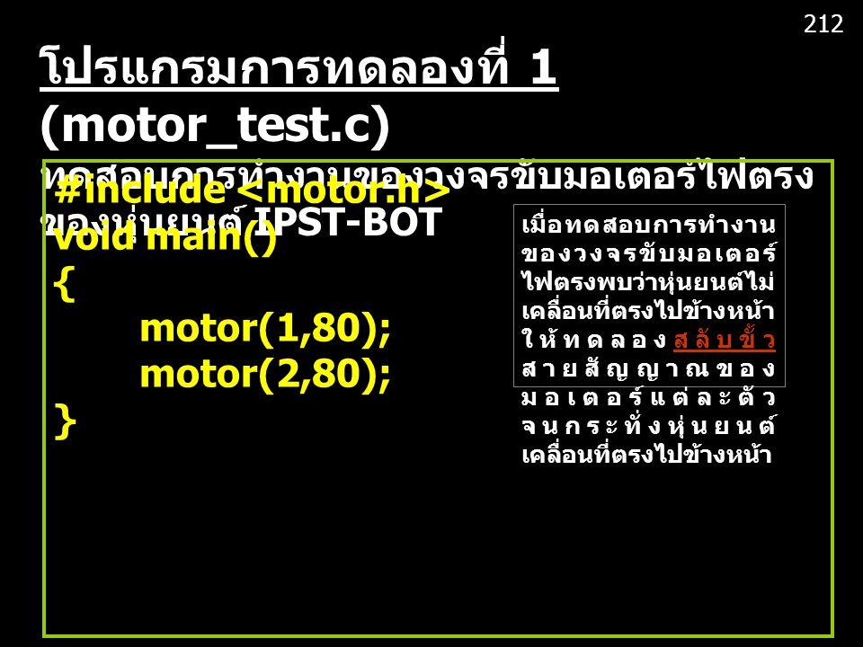 โปรแกรมการทดลองที่ 1 (motor_test.c) ทดสอบการทำงานของวงจรขับมอเตอร์ไฟตรง ของหุ่นยนต์ IPST-BOT #include void main() { motor(1,80); motor(2,80); } 212 เมื่อทดสอบการทำงาน ของวงจรขับมอเตอร์ ไฟตรงพบว่าหุ่นยนต์ไม่ เคลื่อนที่ตรงไปข้างหน้า ให้ทดลองสลับขั้ว สายสัญญาณของ มอเตอร์แต่ละตัว จนกระทั่งหุ่นยนต์ เคลื่อนที่ตรงไปข้างหน้า