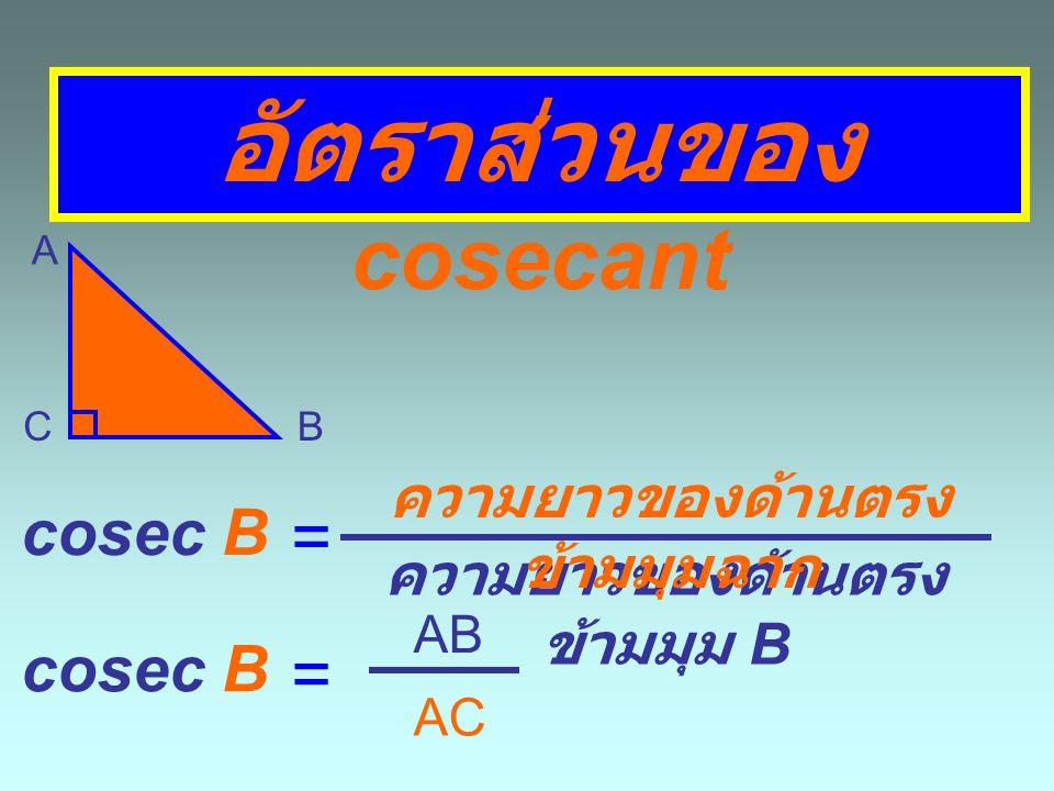 อัตราส่วนของ cosecant A BC cosec A = ความยาวของด้านตรง ข้ามมุม A ความยาวของด้านตรง ข้ามมุมฉาก = AB BC cosec A