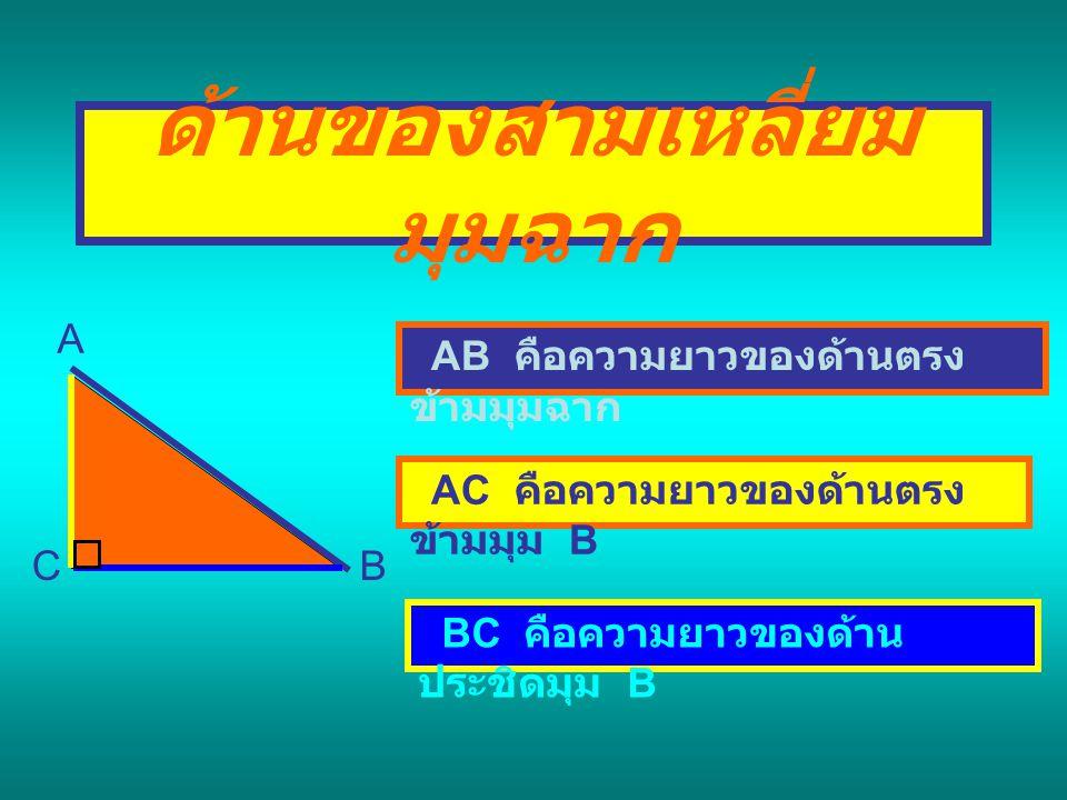 ด้านของสามเหลี่ยม มุมฉาก A BC AB คือความยาวของด้านตรง ข้ามมุมฉาก AC คือความยาวของด้านตรง ข้ามมุม B BC คือความยาวของด้าน ประชิดมุม B
