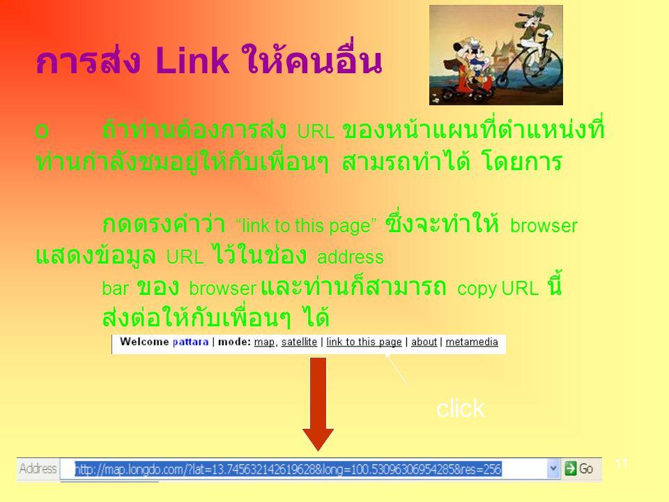 11 การส่ง Link ให้คนอื่น o ถ้าท่านต้องการส่ง URL ของหน้าแผนที่ตำแหน่งที่ ท่านกำลังชมอยู่ให้กับเพื่อนๆ สามรถทำได้ โดยการ กดตรงคำว่า link to this page ซึ่งจะทำให้ browser แสดงข้อมูล URL ไว้ในช่อง address bar ของ browser และท่านก็สามารถ copy URL นี้ ส่งต่อให้กับเพื่อนๆ ได้ click