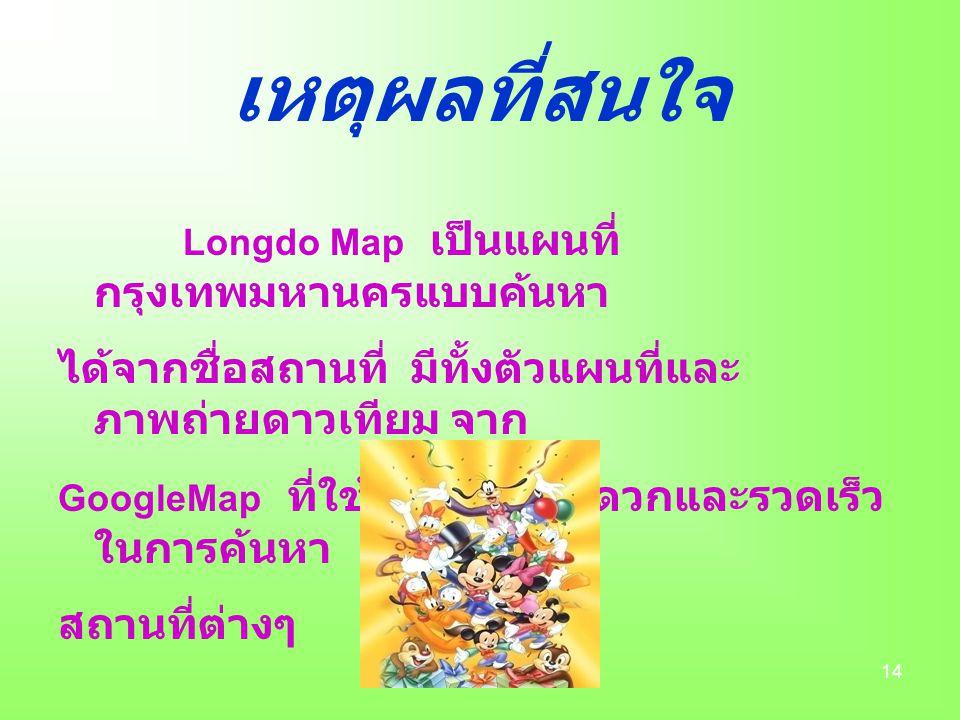 14 เหตุผลที่สนใจ Longdo Map เป็นแผนที่ กรุงเทพมหานครแบบค้นหา ได้จากชื่อสถานที่ มีทั้งตัวแผนที่และ ภาพถ่ายดาวเทียม จาก GoogleMap ที่ใช้งานง่าย สะดวกและรวดเร็ว ในการค้นหา สถานที่ต่างๆ