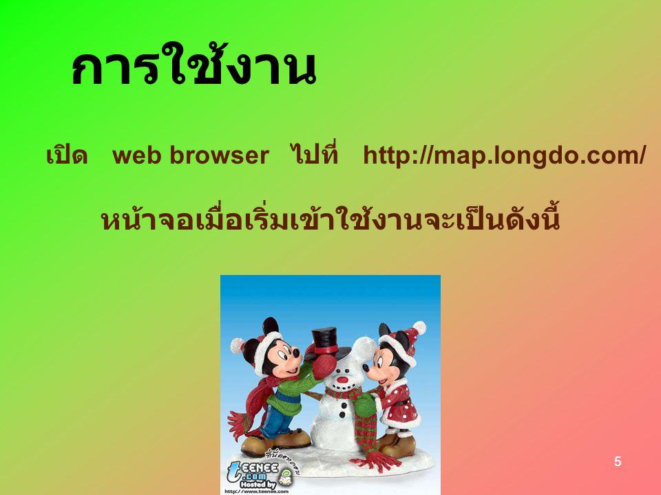 4 ความ ต้องการ Web browser ที่ทดสอบแล้วว่าใช้งาน Longdo Map ได้ดีมีดังนี้ o Internet Explorer Version 6 o Mozilla/Firefox Version 1.5 เนื่องจากปริมาณข้อมูลรูปแผนที่มีค่อนข้างมาก จึงขอ แนะนำให้ใช้งาน Longdo Map ด้วยการเชื่อมต่อ อินเทอร์เน็ตแบบ broad-band ( เช่น ADSL) ที่ ความเร็ว 128 kbps ขึ้นไป
