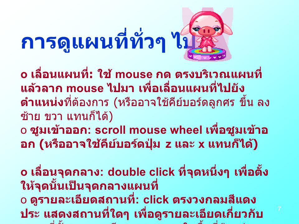 7 การดูแผนที่ทั่วๆ ไป o เลื่อนแผนที่ : ใช้ mouse กด ตรงบริเวณแผนที่ แล้วลาก mouse ไปมา เพื่อเลื่อนแผนที่ไปยัง ตำแหน่งที่ต้องการ ( หรืออาจใช้คีย์บอร์ดลูกศร ขึ้น ลง ซ้าย ขวา แทนก็ได้ ) o ซูมเข้าออก : scroll mouse wheel เพื่อซูมเข้าอ อก ( หรืออาจใช้คีย์บอร์ดปุ่ม z และ x แทนก็ได้ ) o เลื่อนจุดกลาง : double click ที่จุดหนึ่งๆ เพื่อตั้ง ให้จุดนั้นเป็นจุดกลางแผนที่ o ดูรายละเอียดสถานที่ : click ตรงวงกลมสีแดง ประ แสดงสถานที่ใดๆ เพื่อดูรายละเอียดเกี่ยวกับ สถานที่นั้น.