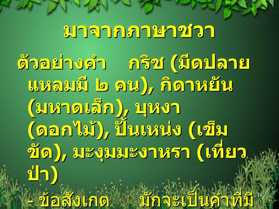 มาจากภาษาชวา ตัวอย่างคำ กริช ( มีดปลาย แหลมมี ๒ คน ), กิดาหยัน ( มหาดเล็ก ), บุหงา ( ดอกไม้ ), ปั้นเหน่ง ( เข็ม ขัด ), มะงุมมะงาหรา ( เที่ยว ป่า ) - ข