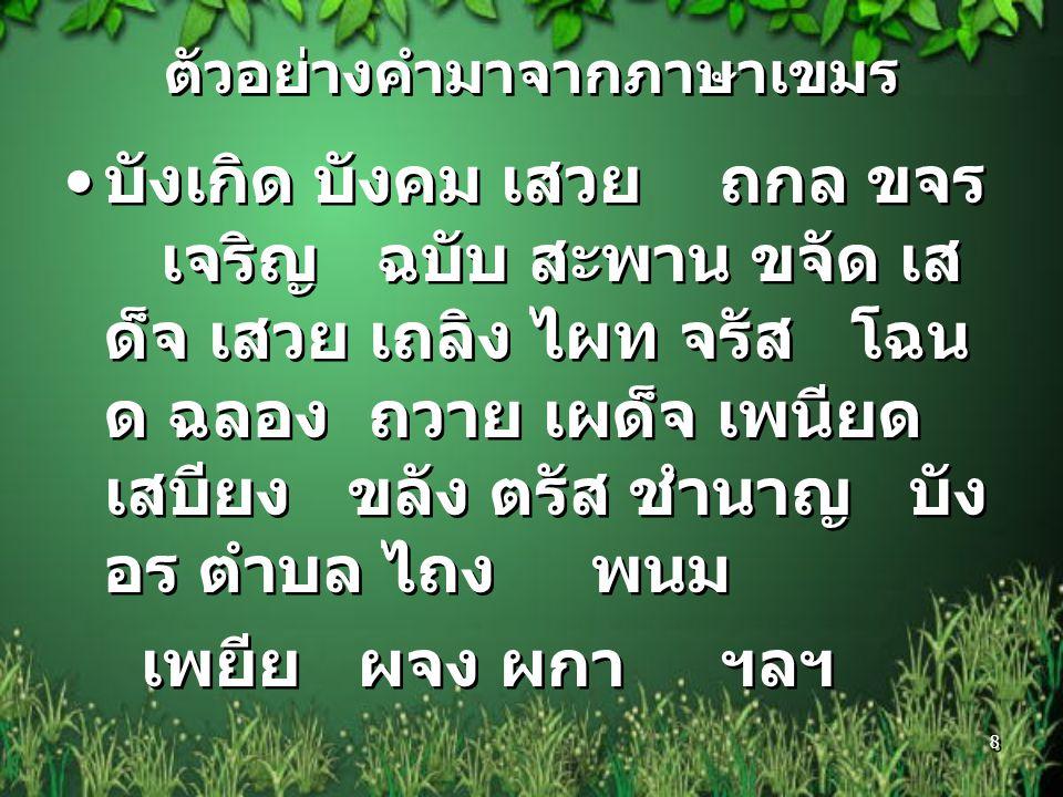 ลักษณะคำไทยที่มาจากภาษา เขมร ๑.ไม่ใช้รูปวรรณยุกต์ ยกเว้น บางคำ เช่น เสน่ง เขม่า ฯลฯ ๒.