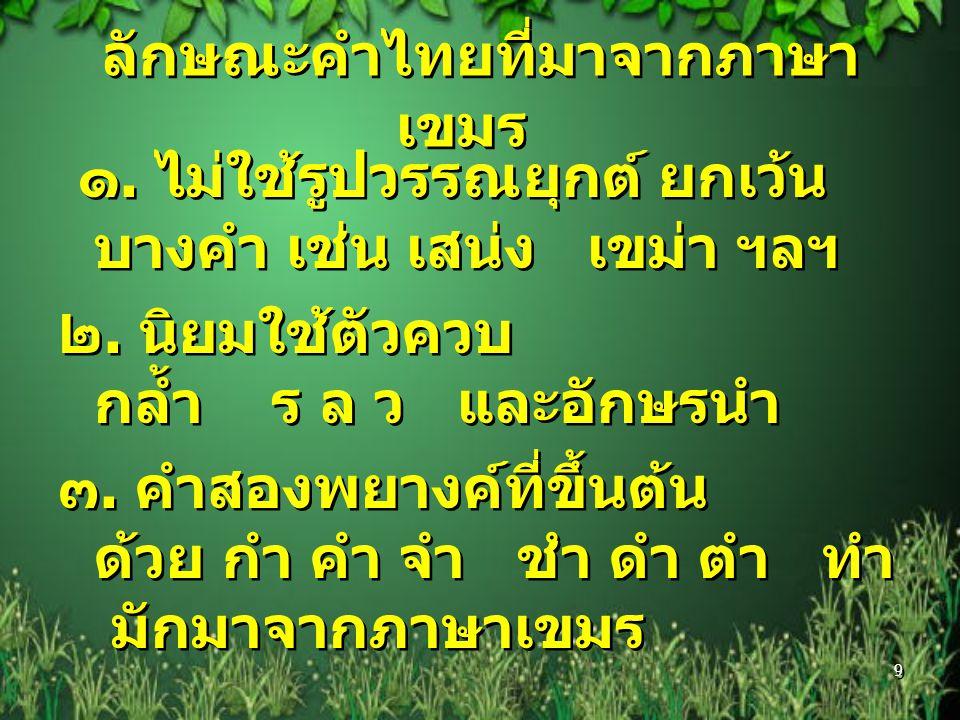 ลักษณะคำไทยที่มาจากภาษา เขมร ๑. ไม่ใช้รูปวรรณยุกต์ ยกเว้น บางคำ เช่น เสน่ง เขม่า ฯลฯ ๒. นิยมใช้ตัวควบ กล้ำ ร ล ว และอักษรนำ ๓. คำสองพยางค์ที่ขึ้นต้น ด