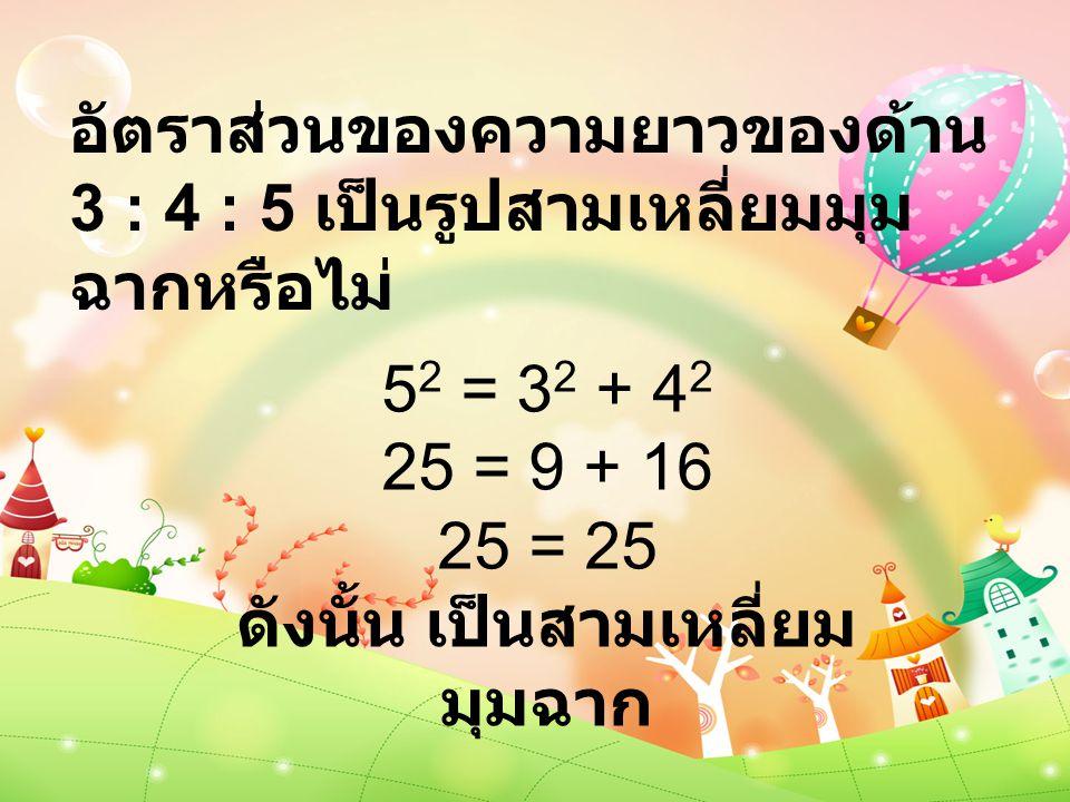 อัตราส่วนของความยาวของด้าน 3 : 4 : 5 เป็นรูปสามเหลี่ยมมุม ฉากหรือไม่ 5 2 = 3 2 + 4 2 25 = 9 + 16 25 = 25 ดังนั้น เป็นสามเหลี่ยม มุมฉาก