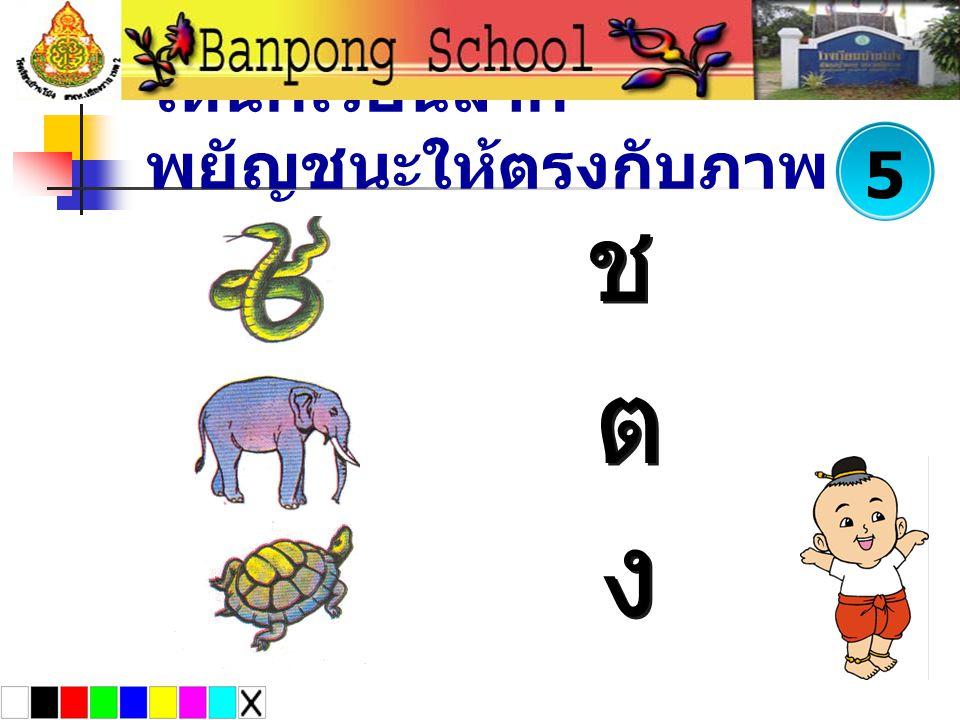 ให้นักเรียนลาก พยัญชนะให้ตรงกับภาพ ช ช ง ง ต ต 5