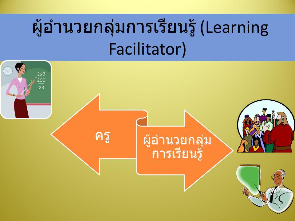 ผู้อำนวยกลุ่มการเรียนรู้ (Learning Facilitator) ครู ผู้อำนวยกลุ่ม การเรียนรู้