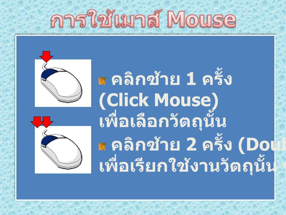 คลิกซ้าย 1 ครั้ง (Click Mouse) เพื่อเลือกวัตถุนั้น คลิกซ้าย 2 ครั้ง (Double Click) เพื่อเรียกใช้งานวัตถุนั้น ๆ