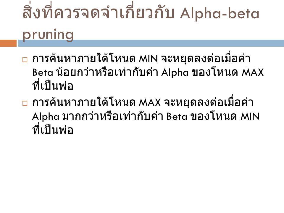สิ่งที่ควรจดจำเกี่ยวกับ Alpha-beta pruning  การค้นหาภายใต้โหนด MIN จะหยุดลงต่อเมื่อค่า Beta น้อยกว่าหรือเท่ากับค่า Alpha ของโหนด MAX ที่เป็นพ่อ  การ