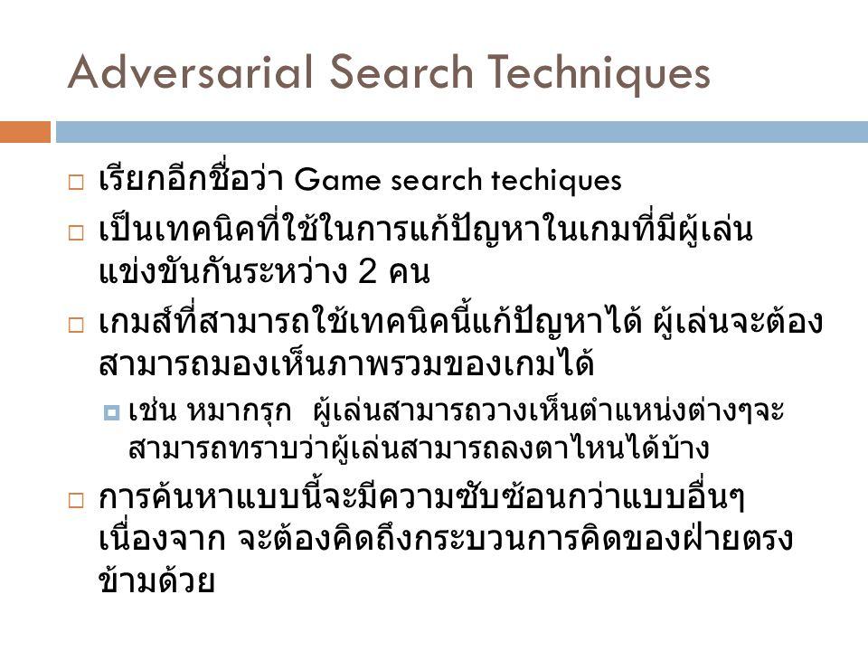 Adversarial Search Techniques  เรียกอีกชื่อว่า Game search techiques  เป็นเทคนิคที่ใช้ในการแก้ปัญหาในเกมที่มีผู้เล่น แข่งขันกันระหว่าง 2 คน  เกมส์ท