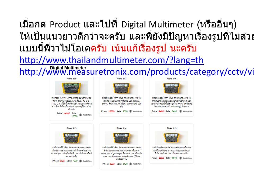 เมื่อกด Product และไปที่ Digital Multimeter ( หรืออื่นๆ ) ให้เป็นแนวยาวดีกว่าจะครับ และพี่ยังมีปัญหาเรื่องรูปที่ไม่สวยนะ ถ้าโชว์เบลอๆ แบบนี้พี่ว่าไม่โอเคครับ เน้นแก้เรื่องรูป นะครับ http://www.thailandmultimeter.com/ lang=th http://www.measuretronix.com/products/category/cctv/video-generator